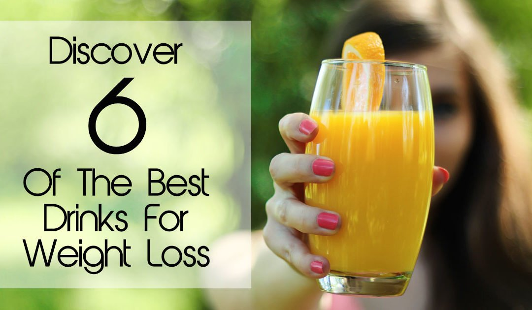 Discover 6 Of The Best Drinks For Weight Loss
