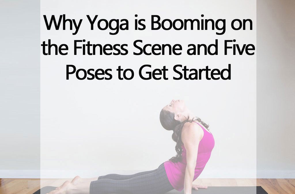 Why Yoga is Booming on the Fitness Scene and Five Poses to Get Started